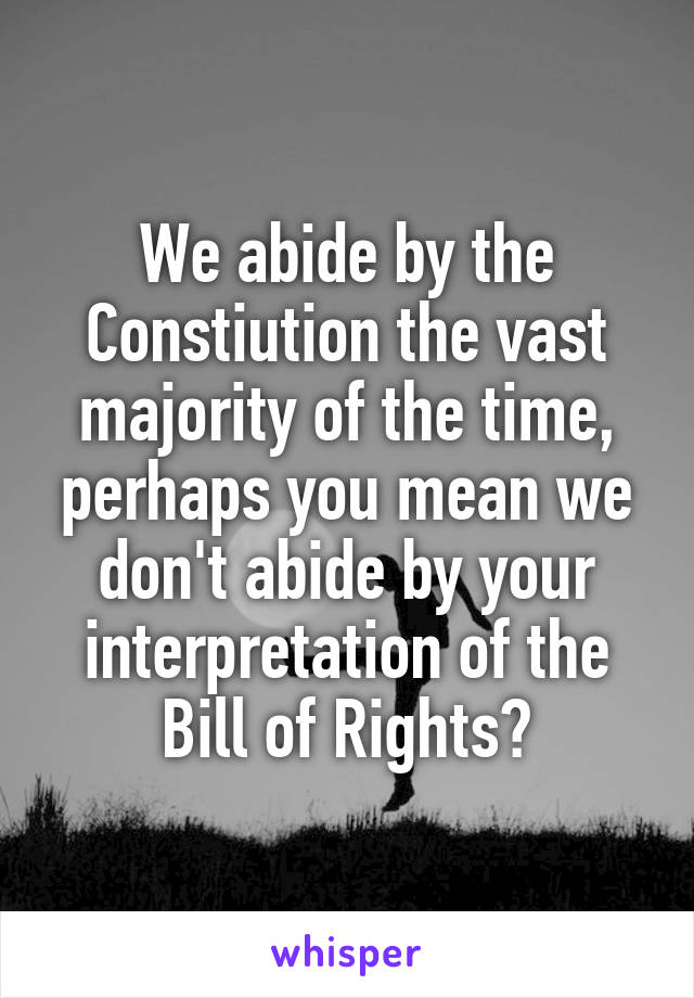 We abide by the Constiution the vast majority of the time, perhaps you mean we don't abide by your interpretation of the Bill of Rights?