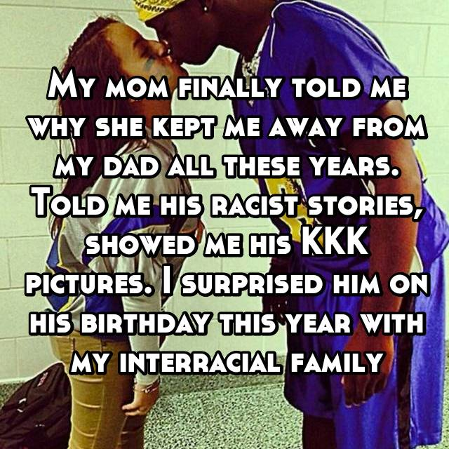 My mom finally told me why she kept me away from my dad all these years. Told me his racist stories, showed me his KKK pictures. I surprised him on his birthday this year with my interracial family