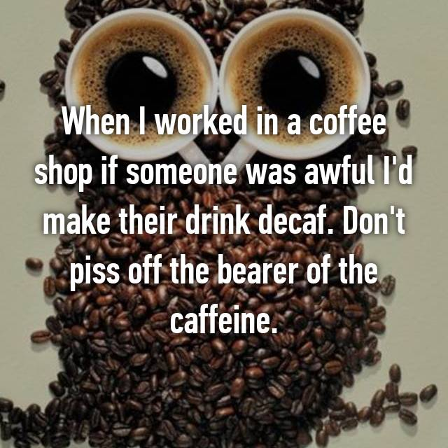 When I worked in a coffee shop if someone was awful I'd make their drink decaf. Don't piss off the bearer of the caffeine.