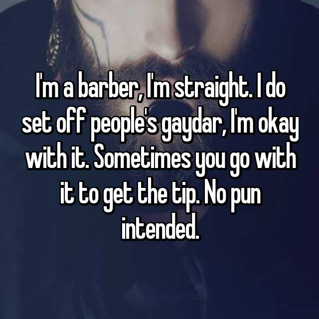 I'm a barber, I'm straight. I do set off people's gaydar, I'm okay with it. Sometimes you go with it to get the tip. No pun intended.