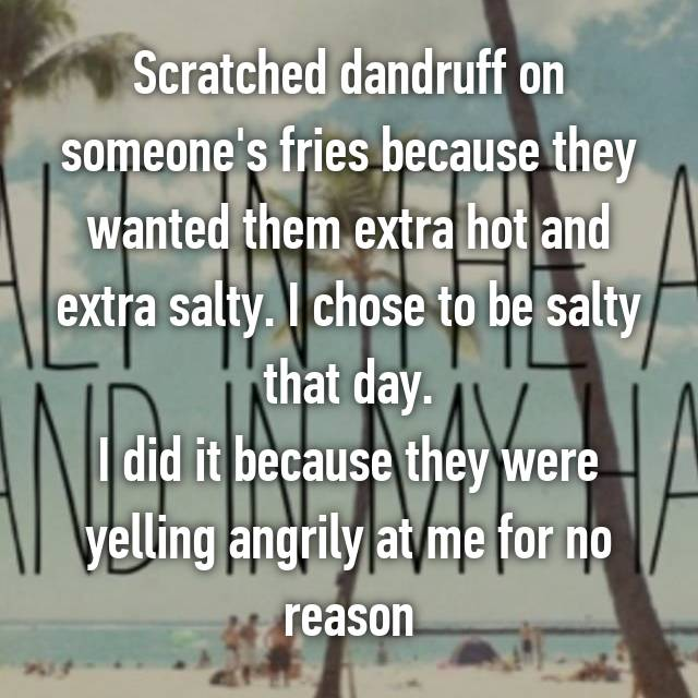 Scratched dandruff on someone's fries because they wanted them extra hot and extra salty. I chose to be salty that day. I did it because they were yelling angrily at me for no reason