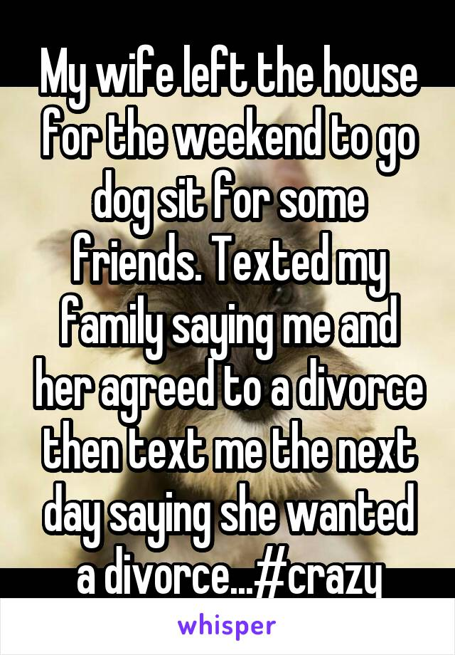 My wife left the house for the weekend to go dog sit for some friends. Texted my family saying me and her agreed to a divorce then text me the next day saying she wanted a divorce...#crazy