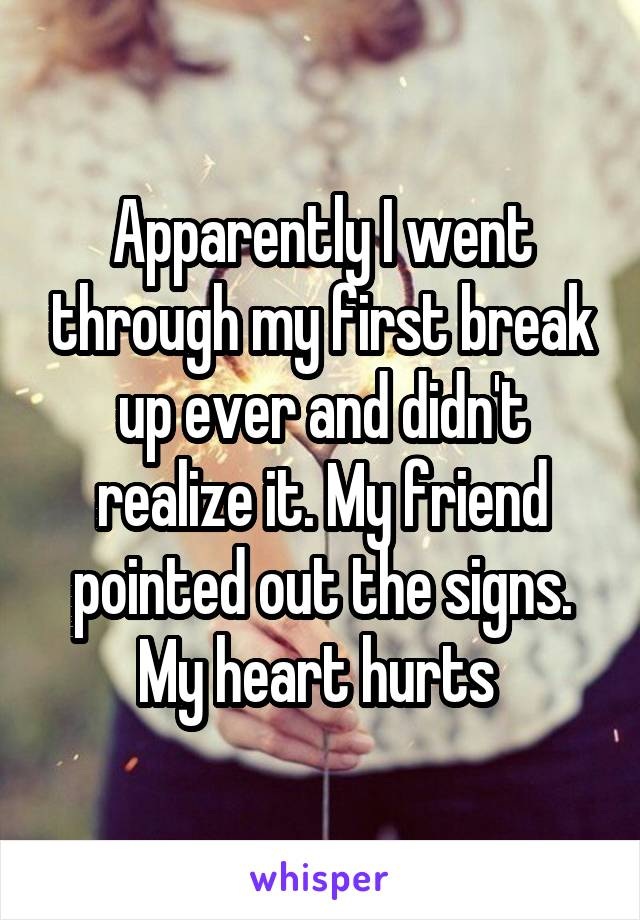 Apparently I went through my first break up ever and didn't realize it. My friend pointed out the signs. My heart hurts