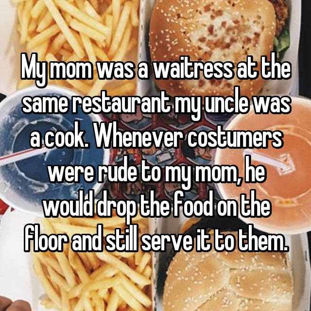 My mom was a waitress at the same restaurant my uncle was a cook. Whenever costumers were rude to my mom, he would drop the food on the floor and still serve it to them.