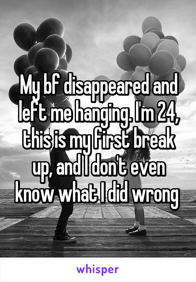 My bf disappeared and left me hanging. I'm 24, this is my first break up, and I don't even know what I did wrong