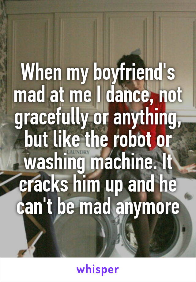 When my boyfriend's mad at me I dance, not gracefully or anything, but like the robot or washing machine. It cracks him up and he can't be mad anymore