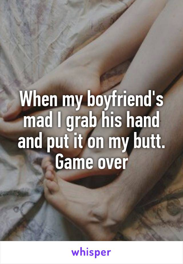 When my boyfriend's mad I grab his hand and put it on my butt. Game over