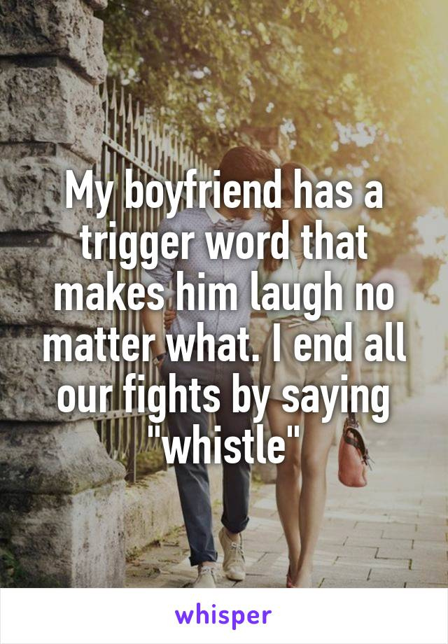 "My boyfriend has a trigger word that makes him laugh no matter what. I end all our fights by saying ""whistle"""