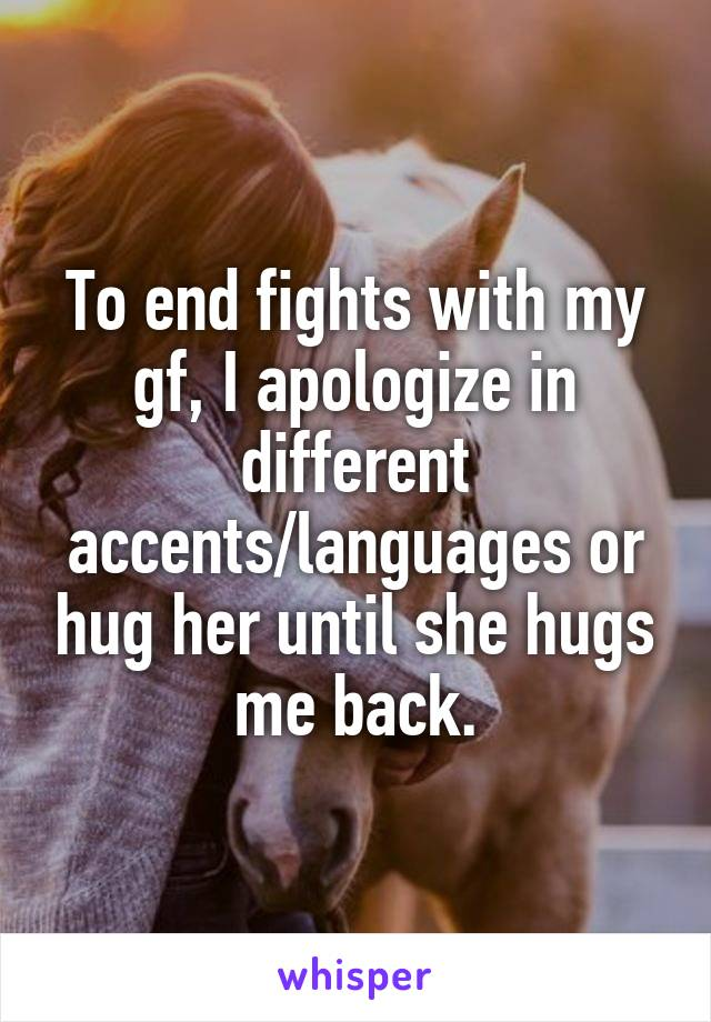 To end fights with my gf, I apologize in different accents/languages or hug her until she hugs me back.