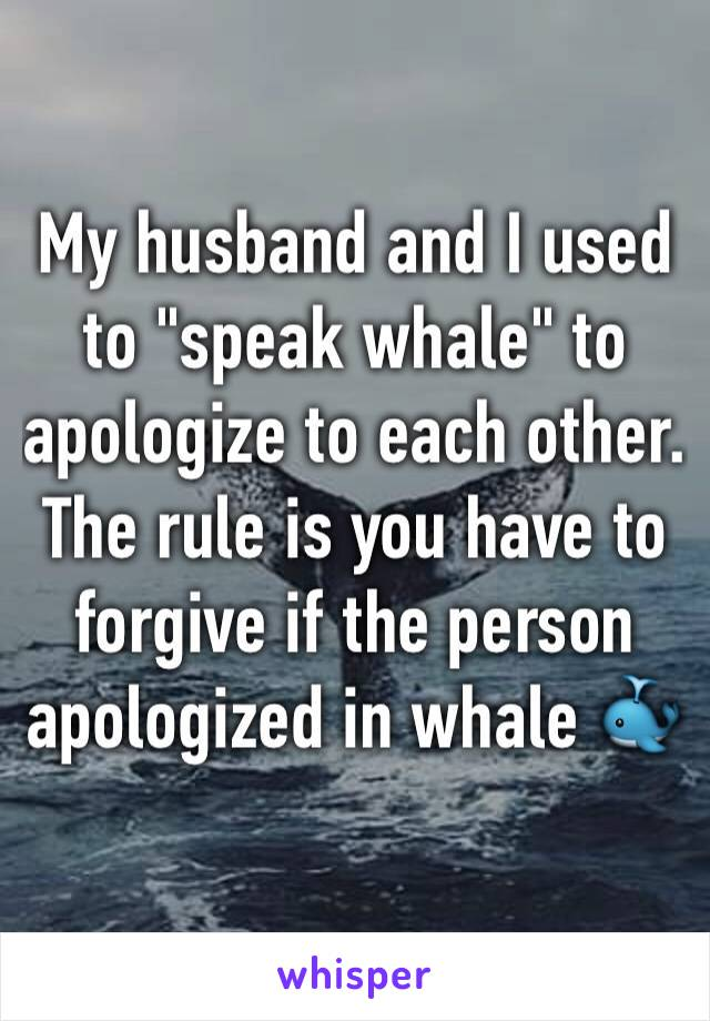 "My husband and I used to ""speak whale"" to apologize to each other. The rule is you have to forgive if the person apologized in whale 🐳"
