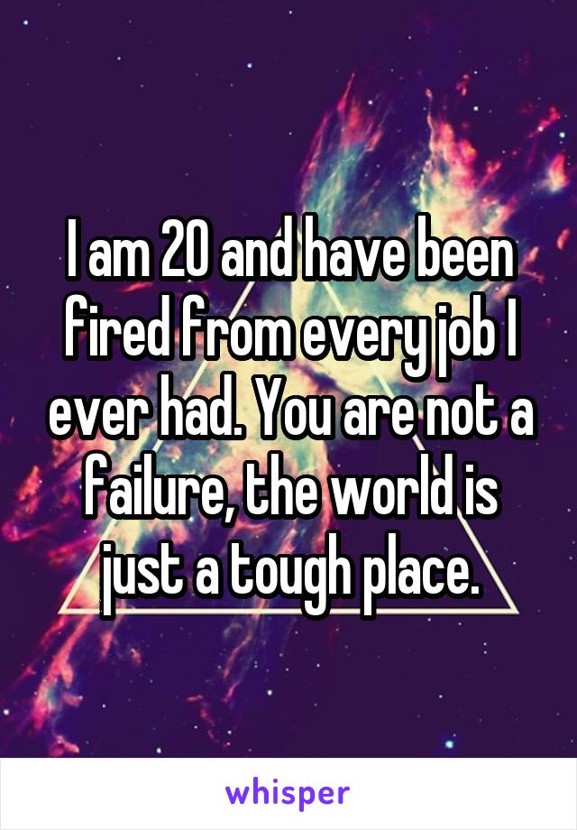 I am 20 and have been fired from every job I ever had. You are not a failure, the world is just a tough place.