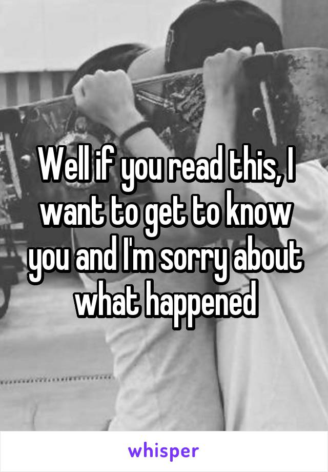 Well if you read this, I want to get to know you and I'm sorry about what happened