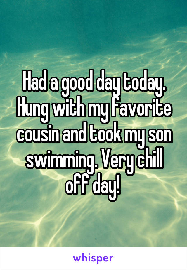 Had a good day today. Hung with my favorite cousin and took my son swimming. Very chill off day!