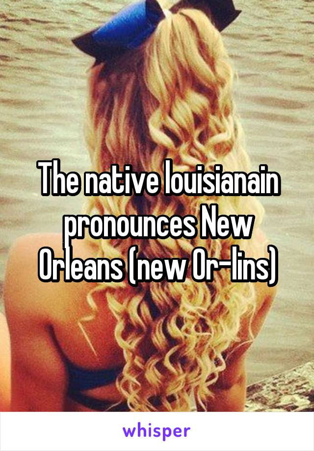 The native louisianain pronounces New Orleans (new Or-lins)