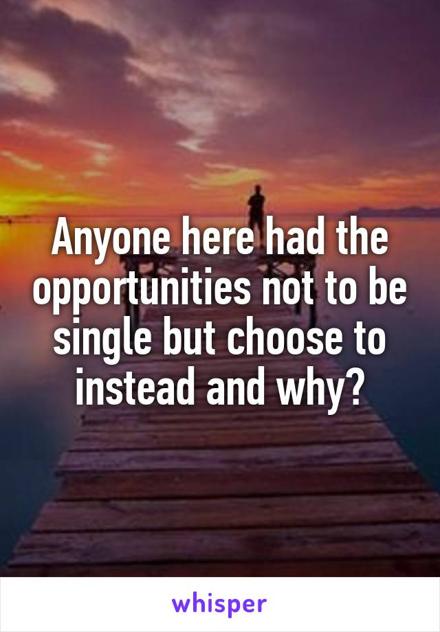 Anyone here had the opportunities not to be single but choose to instead and why?