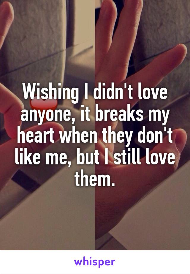 Wishing I didn't love anyone, it breaks my heart when they don't like me, but I still love them.
