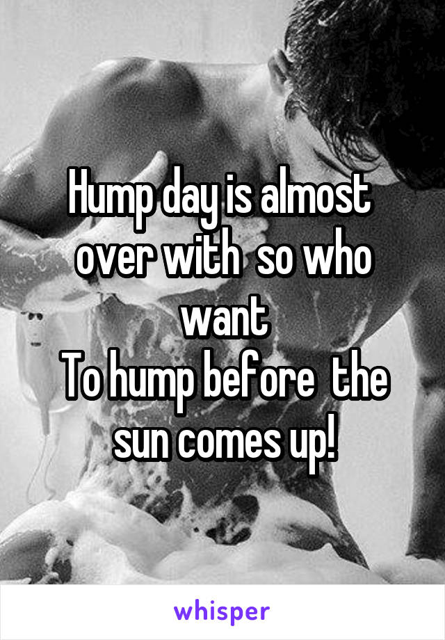 Hump day is almost  over with  so who want To hump before  the sun comes up!