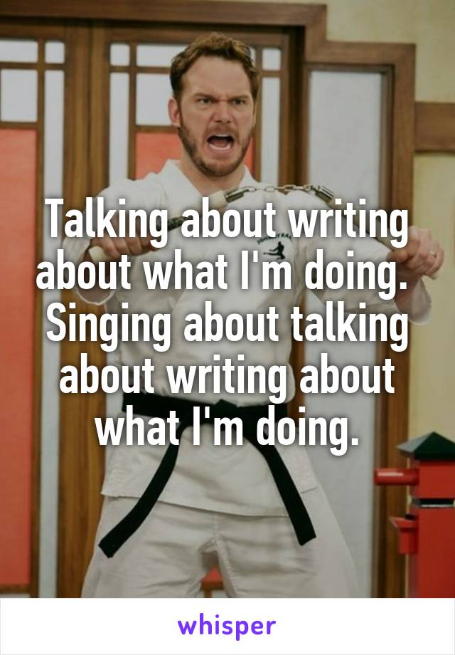 Talking about writing about what I'm doing.  Singing about talking about writing about what I'm doing.