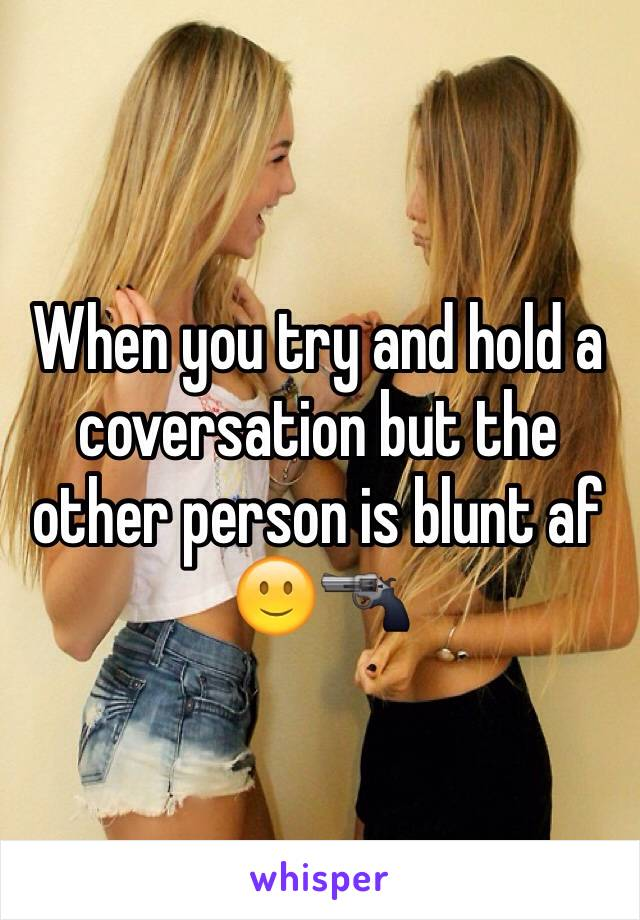 When you try and hold a coversation but the other person is blunt af 🙂🔫