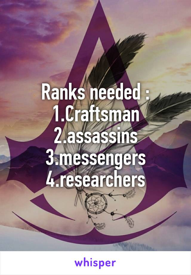 Ranks needed : 1.Craftsman 2.assassins 3.messengers 4.researchers