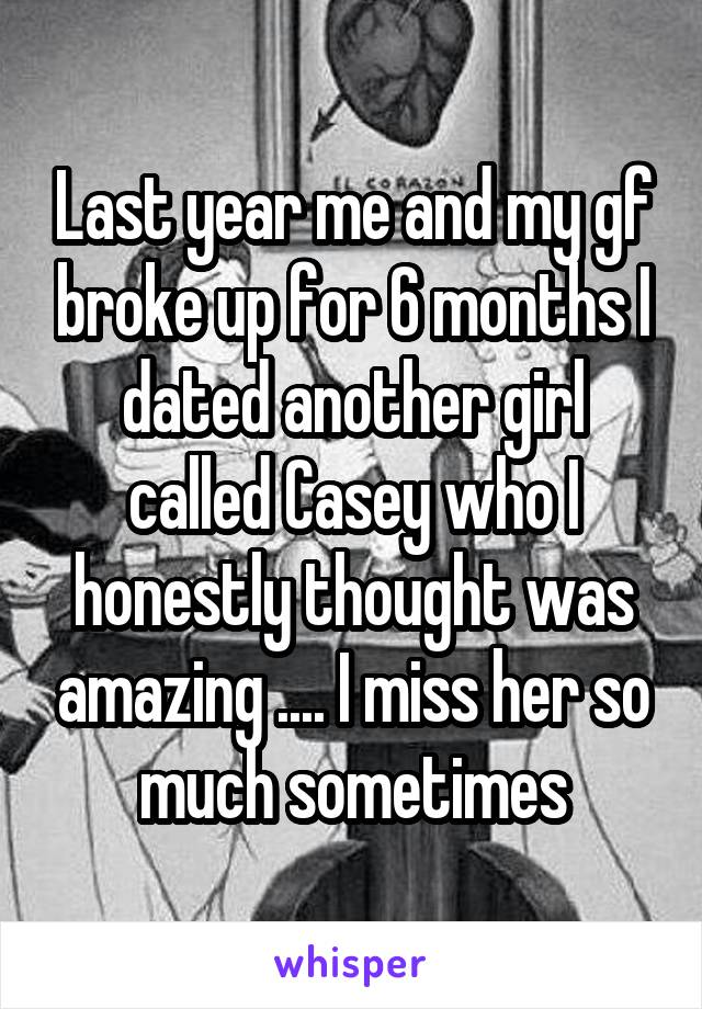 Last year me and my gf broke up for 6 months I dated another girl called Casey who I honestly thought was amazing .... I miss her so much sometimes