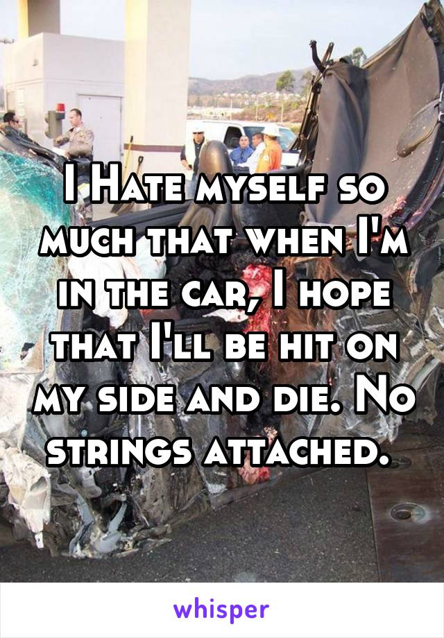 I Hate myself so much that when I'm in the car, I hope that I'll be hit on my side and die. No strings attached.