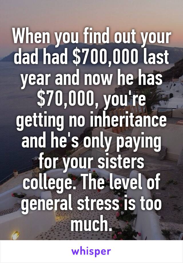 When you find out your dad had $700,000 last year and now he has $70,000, you're getting no inheritance and he's only paying for your sisters college. The level of general stress is too much.