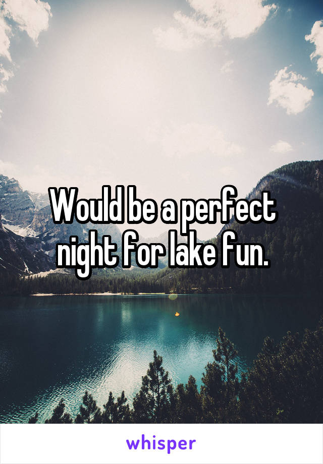 Would be a perfect night for lake fun.