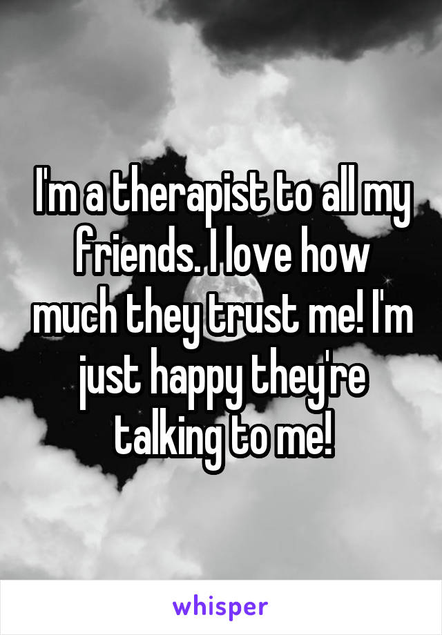 I'm a therapist to all my friends. I love how much they trust me! I'm just happy they're talking to me!