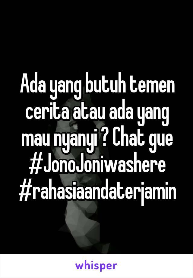 Ada yang butuh temen cerita atau ada yang mau nyanyi ? Chat gue #JonoJoniwashere #rahasiaandaterjamin