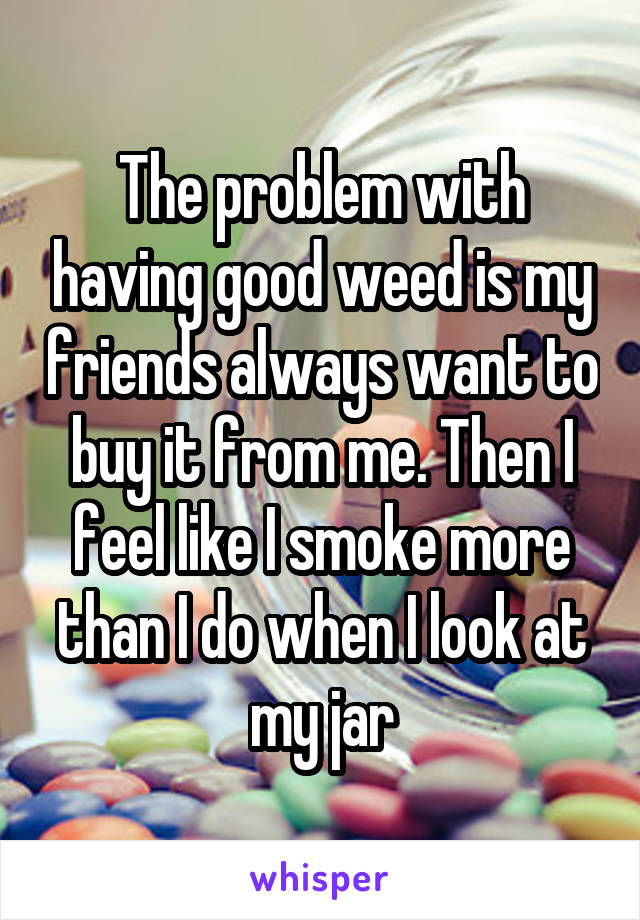 The problem with having good weed is my friends always want to buy it from me. Then I feel like I smoke more than I do when I look at my jar
