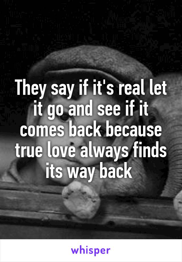 b733a6cfa1416 They say if it s real let it go and see if it comes back because true love  always finds its way back