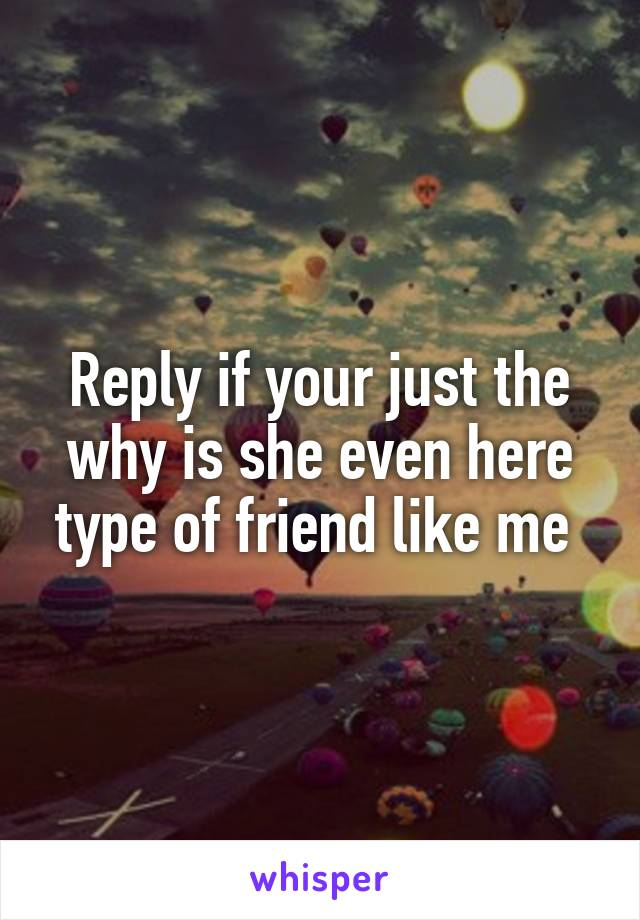 Reply if your just the why is she even here type of friend like me