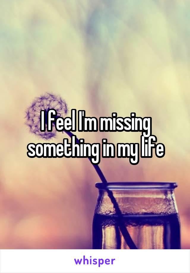 I feel I'm missing something in my life