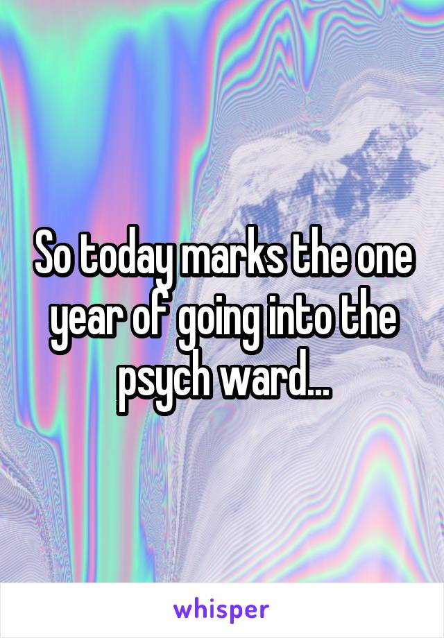 So today marks the one year of going into the psych ward...