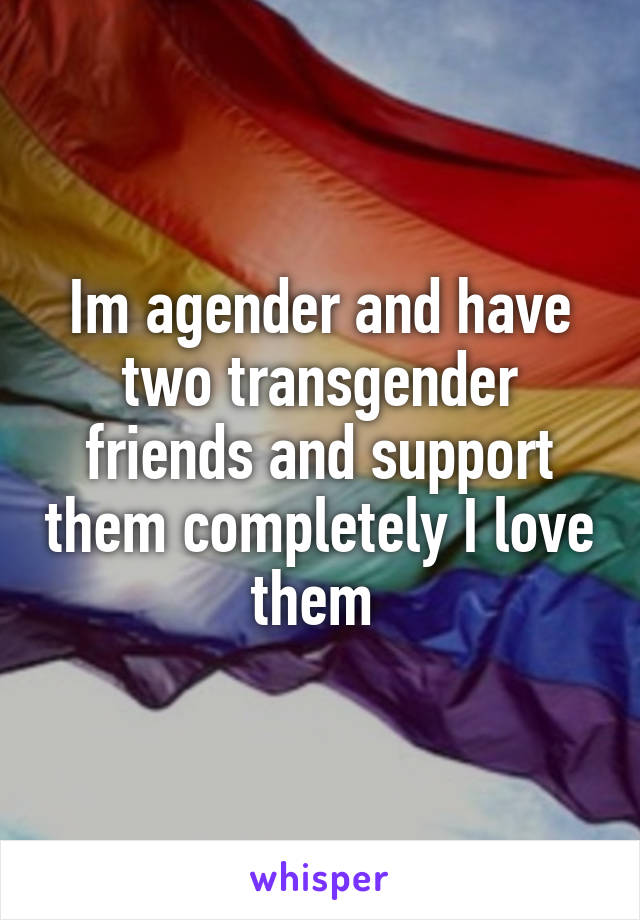 Im agender and have two transgender friends and support them completely I love them