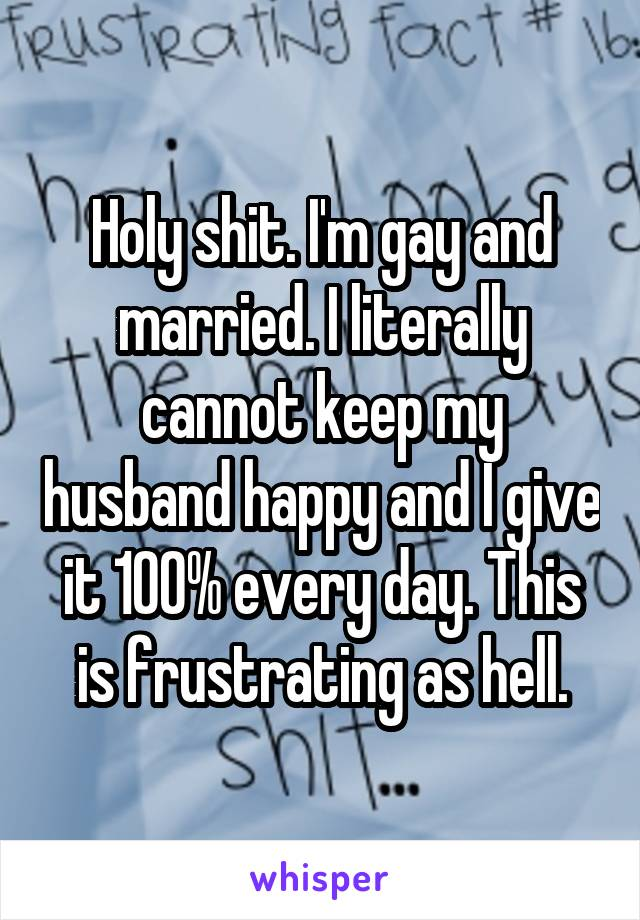 Holy shit. I'm gay and married. I literally cannot keep my husband happy and I give it 100% every day. This is frustrating as hell.