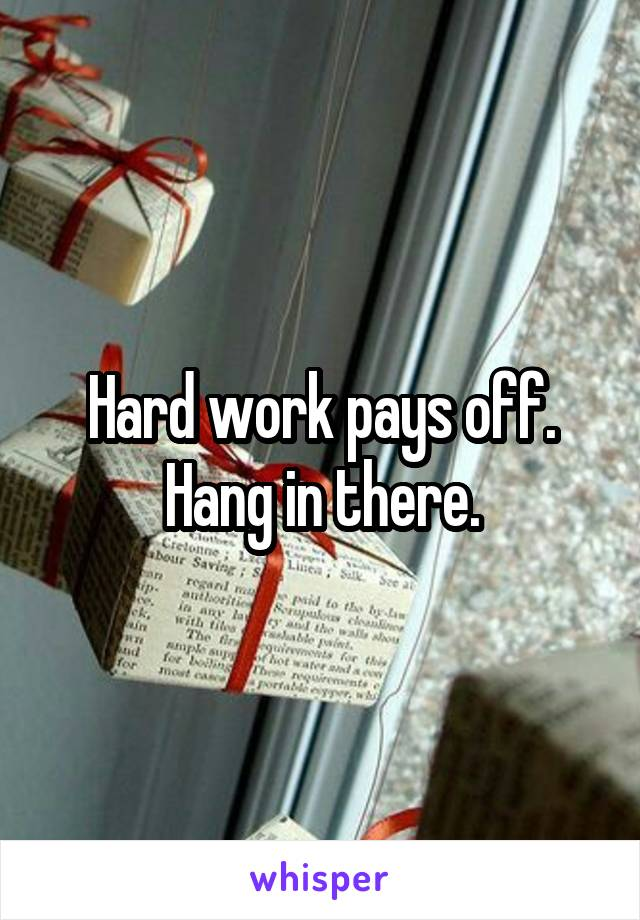 Hard work pays off. Hang in there.