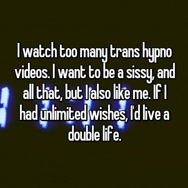 I watch too many trans hypno videos. I want to be a sissy, and all that, but I also like me. If I had unlimited wishes, I'd live a double life.