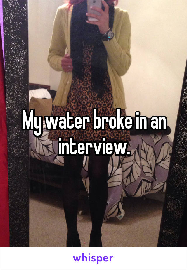 My water broke in an interview.