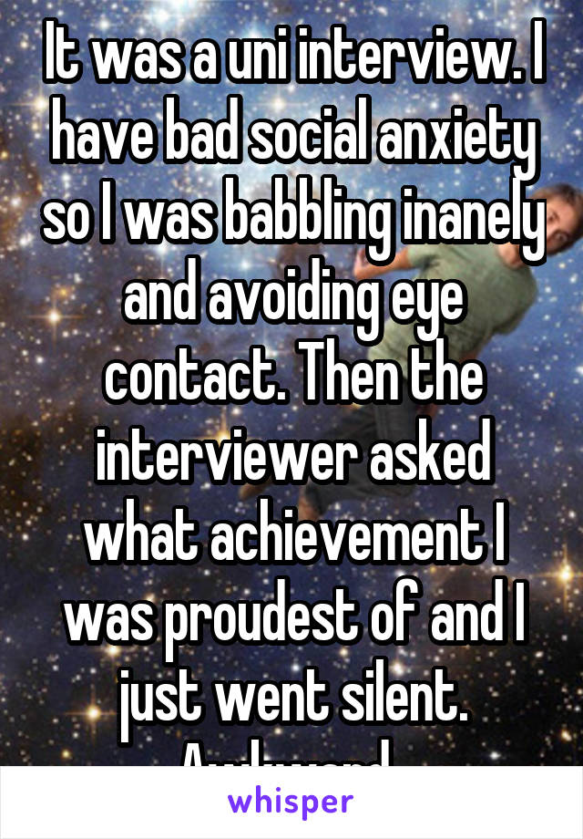 It was a uni interview. I have bad social anxiety so I was babbling inanely and avoiding eye contact. Then the interviewer asked what achievement I was proudest of and I just went silent. Awkward.