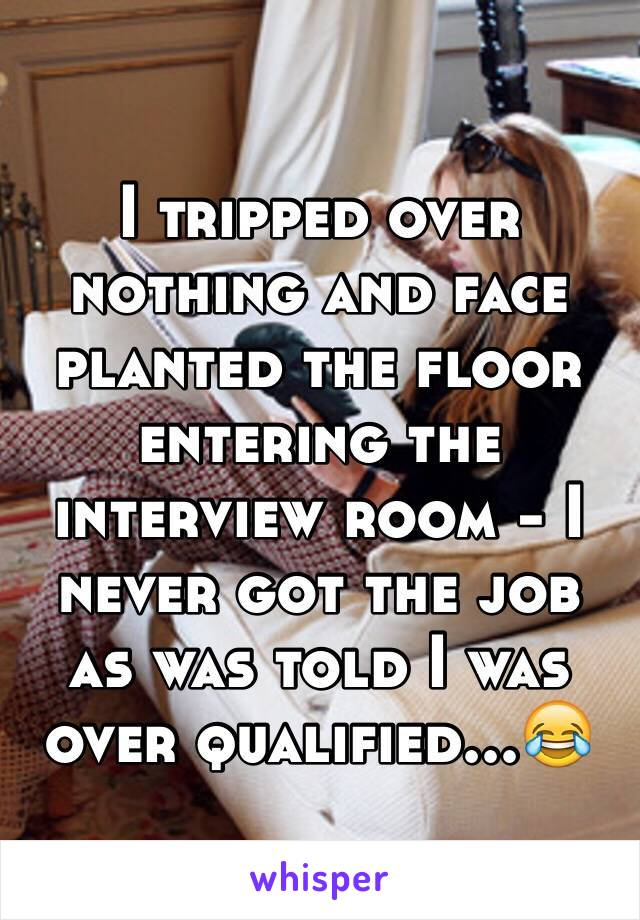 I tripped over nothing and face planted the floor entering the interview room - I never got the job as was told I was over qualified...😂