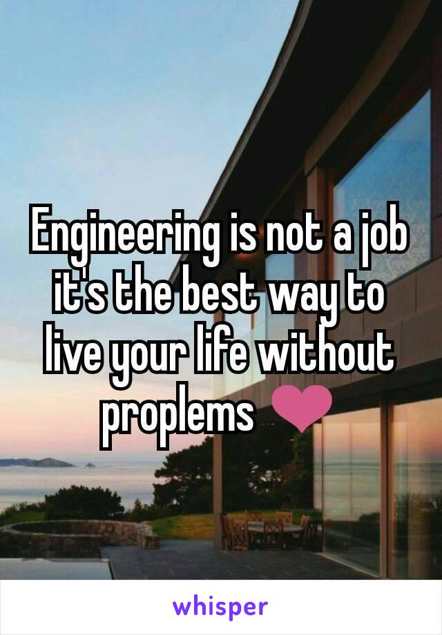 Engineering is not a job it's the best way to live your life without proplems ❤