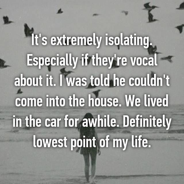 It's extremely isolating. Especially if they're vocal about it. I was told he couldn't come into the house. We lived in the car for awhile. Definitely lowest point of my life.