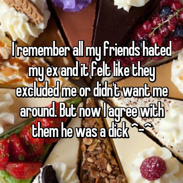 I remember all my friends hated my ex and it felt like they excluded me or didn't want me around. But now I agree with them he was a dick ^-^