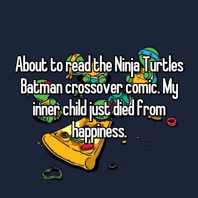 About to read the Ninja Turtles Batman crossover comic. My inner child just died from happiness.