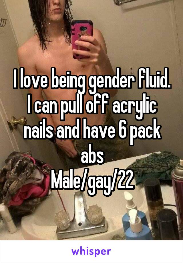 I love being gender fluid. I can pull off acrylic nails and have 6 ...