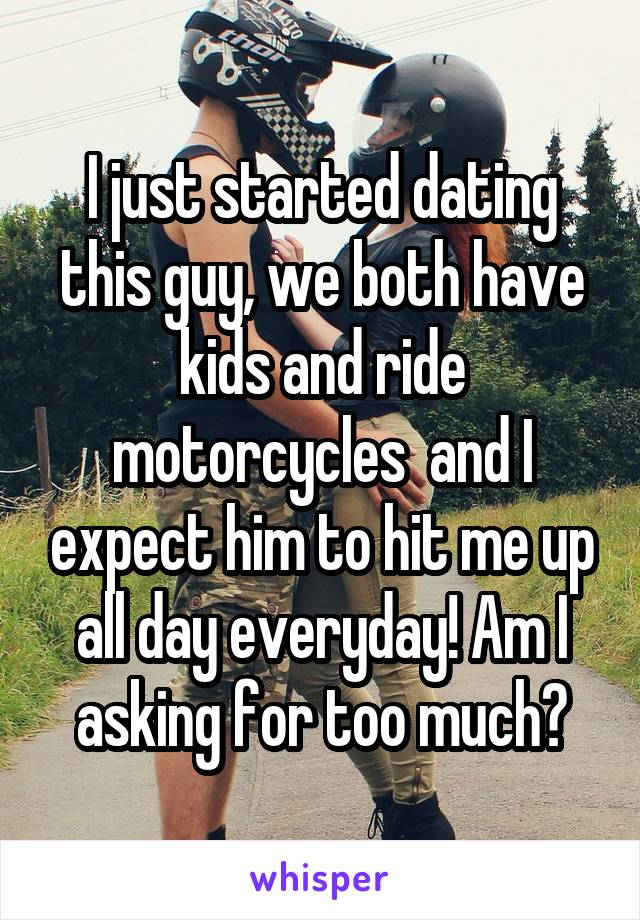 I just started dating this guy, we both have kids and ride motorcycles  and I expect him to hit me up all day everyday! Am I asking for too much?