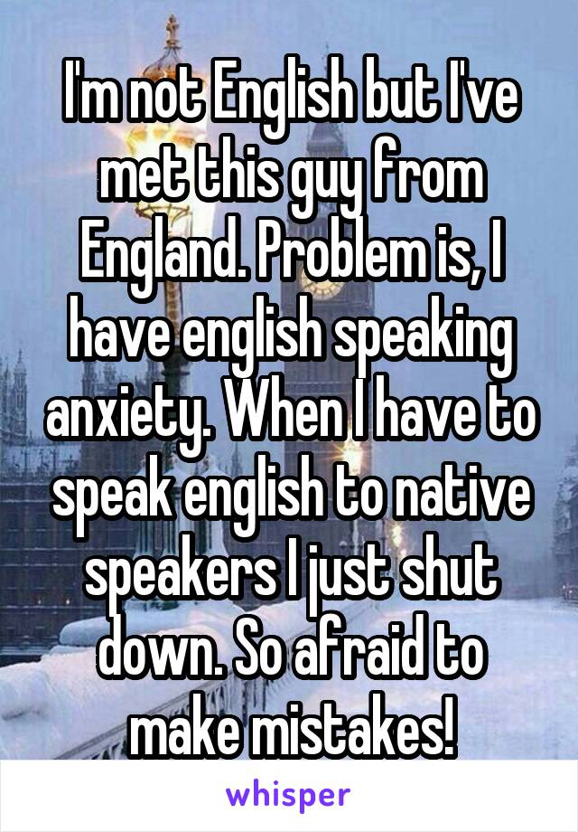 I'm not English but I've met this guy from England. Problem is, I have english speaking anxiety. When I have to speak english to native speakers I just shut down. So afraid to make mistakes!
