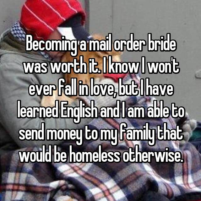 Becoming a mail order bride was worth it. I know I won't ever fall in love, but I have learned English and I am able to send money to my family that would be homeless otherwise.